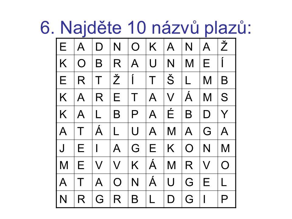 6. Najděte 10 názvů plazů: E A D N O K Ž B R U M Í T Š L V Á S P É Y G