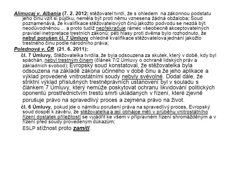 Alimucaj v. Albania (7. 2. 2012; stěžovatel tvrdí, že s ohledem na zákonnou podstatu jeho činu vzít si půjčku, neměla být proti němu vznesena žádná obžaloba; Soud poznamenává, že kvalifikace stěžovatelových činů jakožto podvodu se nezdá být neodůvodněnou ... a proto tudíž nepřekračuje rámec všeobecně akceptovatelných pravidel inetrpretace trestních zákonů; pěti hlasy proti dvěma bylo rozhodnuto, že nebyl porušen čl. 7 Úmluvy ohledně kvalifikace stěžovatelova jednání jakožto trestného činu podle národního práva;
