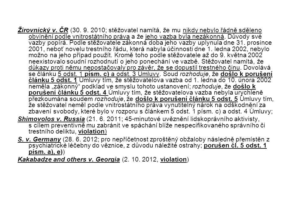 """Žirovnický v. ČR (30. 9. 2010; stěžovatel namítá, že mu nikdy nebylo řádně sděleno obvinění podle vnitrostátního práva a že jeho vazba byla nezákonná. Důvody své vazby popírá. Podle stěžovatele zákonná doba jeho vazby uplynula dne 31. prosince 2001, neboť novelu trestního řádu, která nabyla účinnosti dne 1. ledna 2002, nebylo možno na jeho případ použít. Kromě toho podle stěžovatele až do 9. května 2002 neexistovalo soudní rozhodnutí o jeho ponechání ve vazbě. Stěžovatel namítá, že důkazy proti němu nepostačovaly pro závěr, že se dopustil trestného činu. Dovolává se článku 5 odst. 1 písm. c) a odst. 3 Úmluvy. Soud rozhoduje, že došlo k porušení článku 5 odst. 1 Úmluvy tím, že stěžovatelova vazba od 1. ledna do 10. února 2002 neměla """"zákonný podklad ve smyslu tohoto ustanovení; rozhoduje, že došlo k porušení článku 5 odst. 4 Úmluvy tím, že stěžovatelova vazba nebyla urychleně přezkoumána soudem rozhoduje, že došlo k porušení článku 5 odst. 5 Úmluvy tím, že stěžovatel neměl podle vnitrostátního práva vynutitelný nárok na odškodnění za zbavení svobody, které bylo v rozporu s článkem 5 odst. 1 písm. c) a odst. 4 Úmluvy;"""