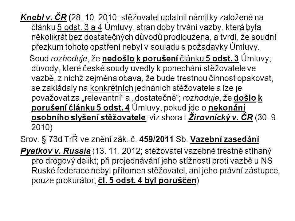 Knebl v. ČR (28. 10. 2010; stěžovatel uplatnil námitky založené na článku 5 odst. 3 a 4 Úmluvy, stran doby trvání vazby, která byla několikrát bez dostatečných důvodů prodloužena, a tvrdí, že soudní přezkum tohoto opatření nebyl v souladu s požadavky Úmluvy.