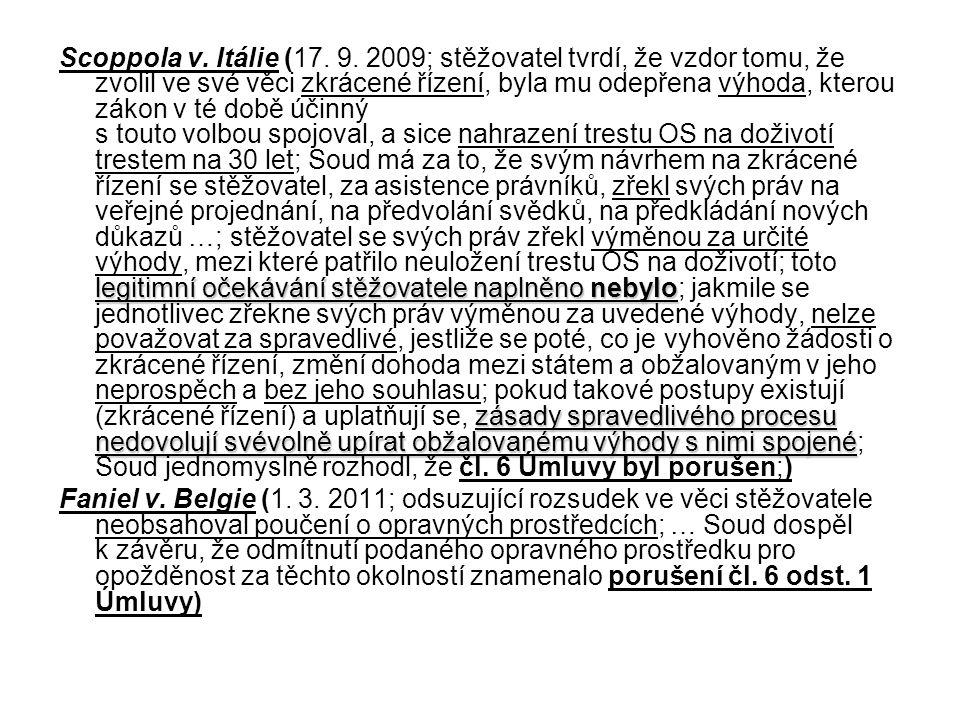 Scoppola v. Itálie (17. 9. 2009; stěžovatel tvrdí, že vzdor tomu, že zvolil ve své věci zkrácené řízení, byla mu odepřena výhoda, kterou zákon v té době účinný s touto volbou spojoval, a sice nahrazení trestu OS na doživotí trestem na 30 let; Soud má za to, že svým návrhem na zkrácené řízení se stěžovatel, za asistence právníků, zřekl svých práv na veřejné projednání, na předvolání svědků, na předkládání nových důkazů …; stěžovatel se svých práv zřekl výměnou za určité výhody, mezi které patřilo neuložení trestu OS na doživotí; toto legitimní očekávání stěžovatele naplněno nebylo; jakmile se jednotlivec zřekne svých práv výměnou za uvedené výhody, nelze považovat za spravedlivé, jestliže se poté, co je vyhověno žádosti o zkrácené řízení, změní dohoda mezi státem a obžalovaným v jeho neprospěch a bez jeho souhlasu; pokud takové postupy existují (zkrácené řízení) a uplatňují se, zásady spravedlivého procesu nedovolují svévolně upírat obžalovanému výhody s nimi spojené; Soud jednomyslně rozhodl, že čl. 6 Úmluvy byl porušen;)
