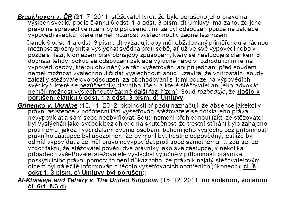Breukhoven v. ČR (21. 7. 2011; stěžovatel tvrdí, že bylo porušeno jeho právo na výslech svědků podle článku 6 odst. 1 a odst. 3 písm. d) Úmluvy; má za to, že jeho právo na spravedlivé řízení bylo porušeno tím, že byl odsouzen pouze na základě výpovědí svědků, které neměl možnost vyslechnout v žádné fázi řízení;