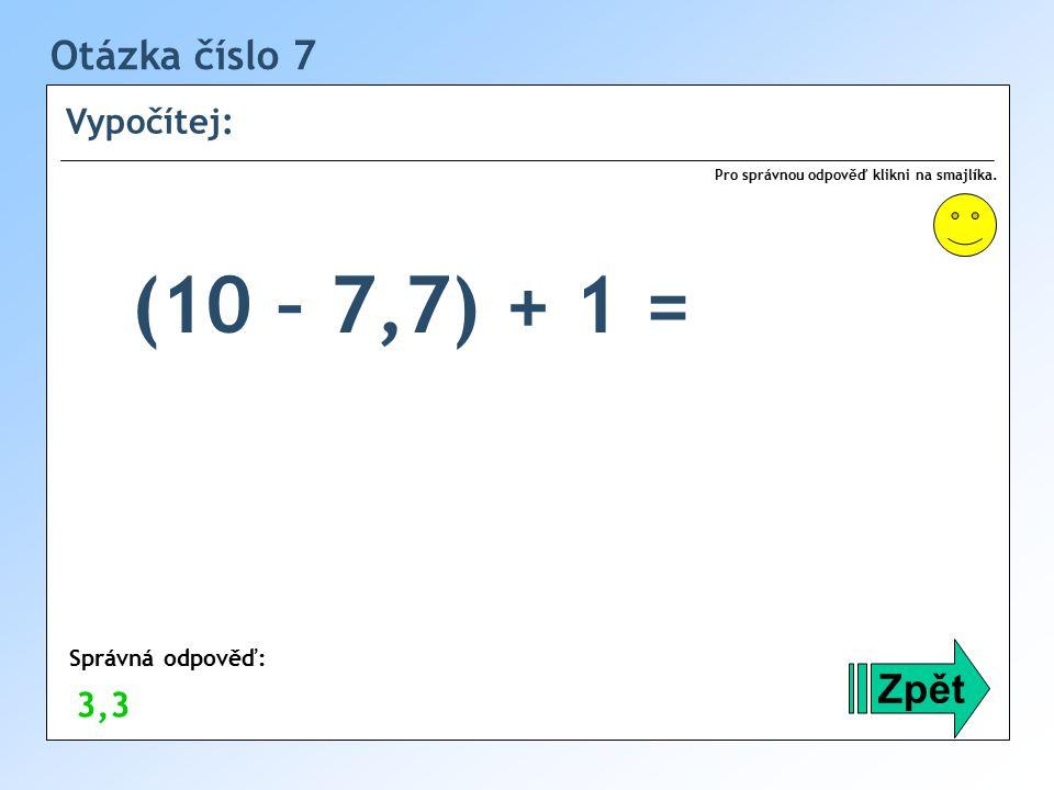 (10 – 7,7) + 1 = Otázka číslo 7 Zpět Vypočítej: 3,3 Správná odpověď: