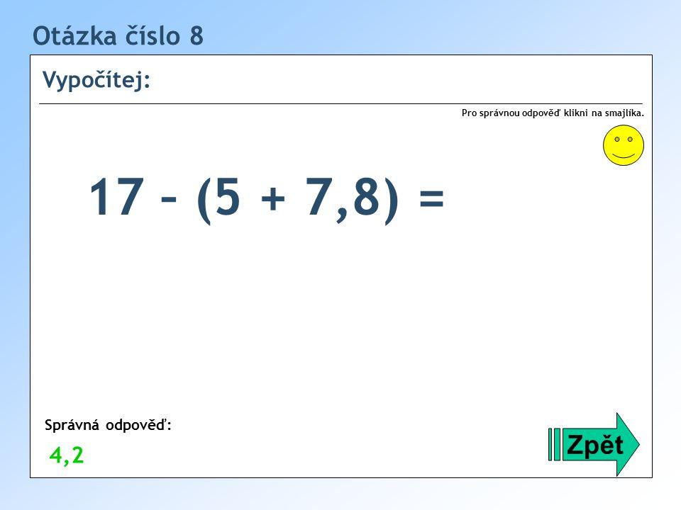 17 – (5 + 7,8) = Otázka číslo 8 Zpět Vypočítej: 4,2 Správná odpověď: