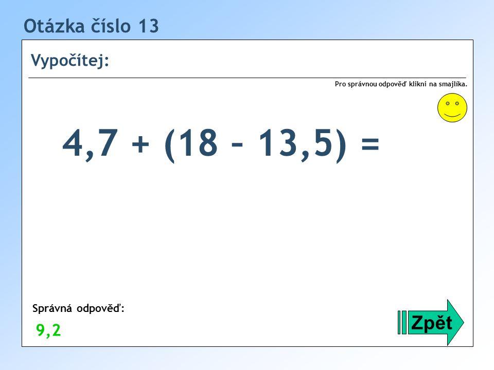 4,7 + (18 – 13,5) = Otázka číslo 13 Zpět Vypočítej: 9,2