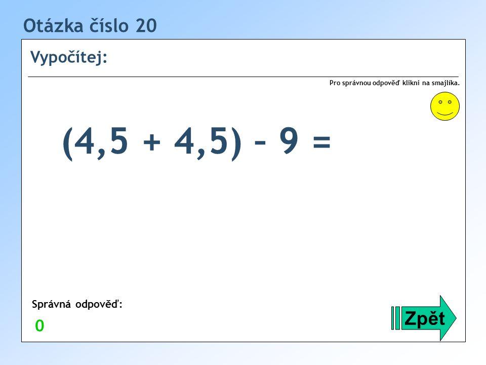(4,5 + 4,5) – 9 = Otázka číslo 20 Zpět Vypočítej: Správná odpověď: