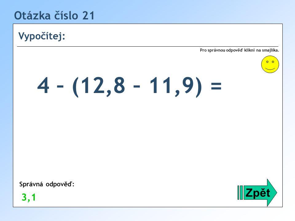 4 – (12,8 – 11,9) = Otázka číslo 21 Zpět Vypočítej: 3,1