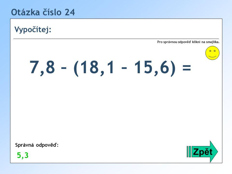 7,8 – (18,1 – 15,6) = Otázka číslo 24 Zpět Vypočítej: 5,3