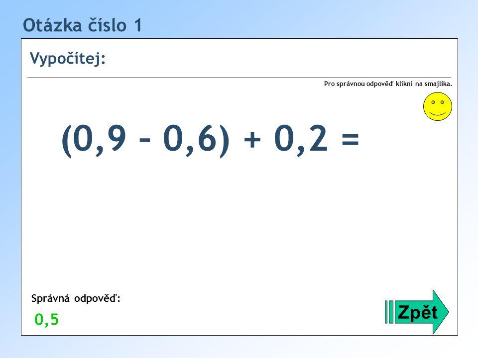 (0,9 – 0,6) + 0,2 = Otázka číslo 1 Zpět Vypočítej: 0,5