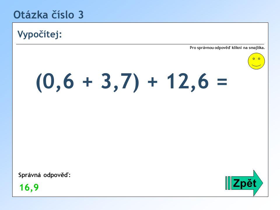 (0,6 + 3,7) + 12,6 = Otázka číslo 3 Zpět Vypočítej: 16,9