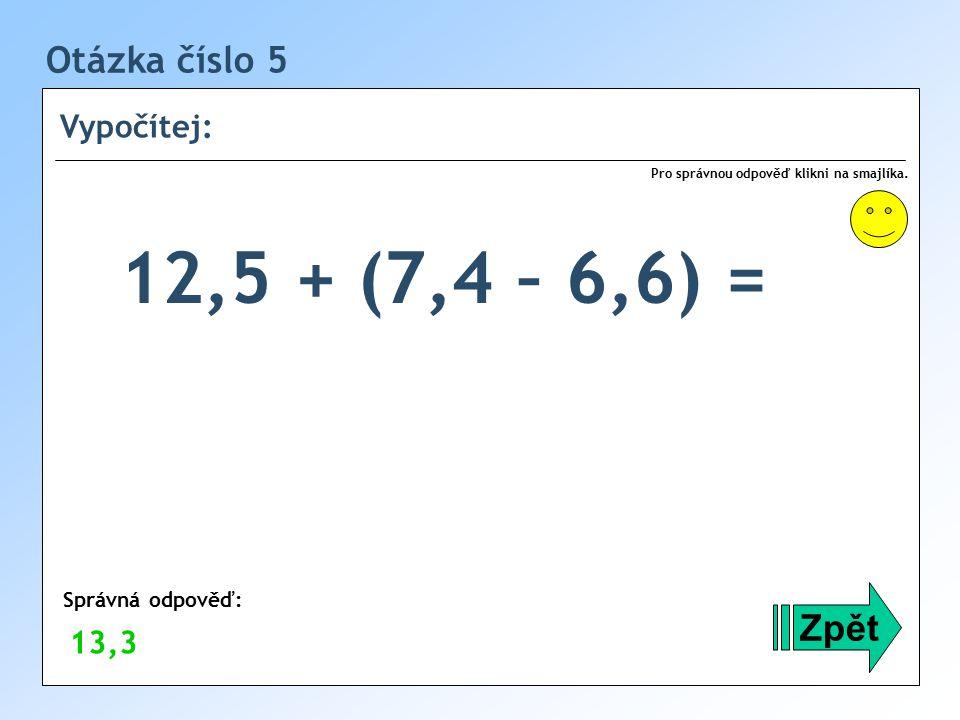 12,5 + (7,4 – 6,6) = Otázka číslo 5 Zpět Vypočítej: 13,3