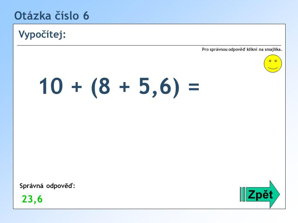 10 + (8 + 5,6) = Otázka číslo 6 Zpět Vypočítej: 23,6 Správná odpověď: