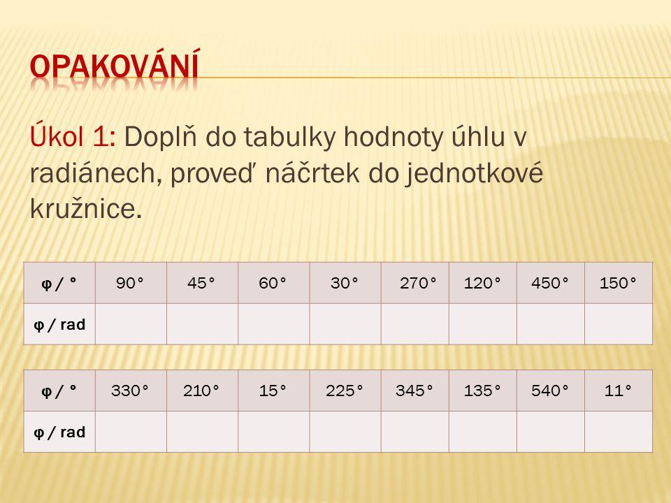 opakování Úkol 1: Doplň do tabulky hodnoty úhlu v radiánech, proveď náčrtek do jednotkové kružnice.