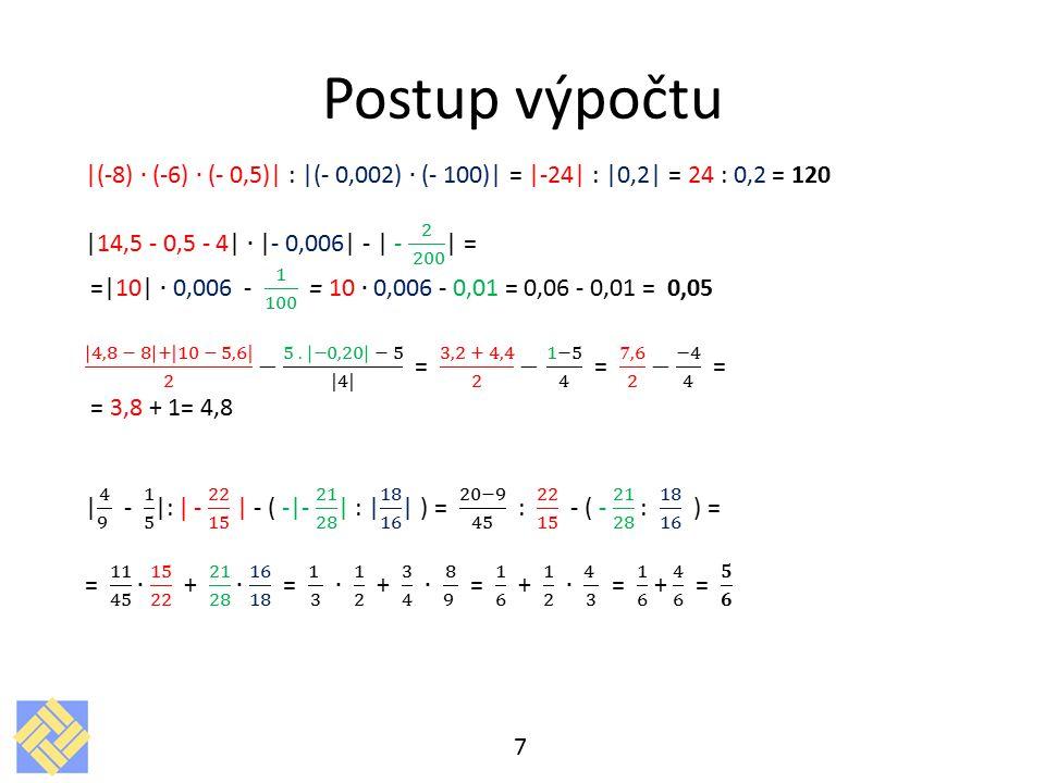 Postup výpočtu |(-8) ∙ (-6) ∙ (- 0,5)| : |(- 0,002) ∙ (- 100)| = |-24| : |0,2| = 24 : 0,2 = 120. |14,5 - 0,5 - 4| ∙ |- 0,006| - | - 2 200 | =