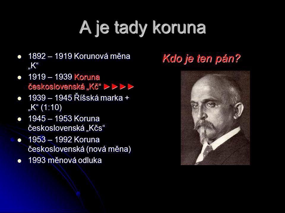 """A je tady koruna Kdo je ten pán 1892 – 1919 Korunová měna """"K"""