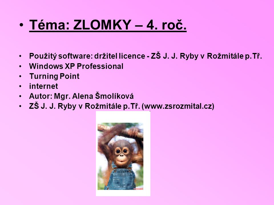 Téma: ZLOMKY – 4. roč. Použitý software: držitel licence - ZŠ J. J. Ryby v Rožmitále p.Tř. Windows XP Professional.