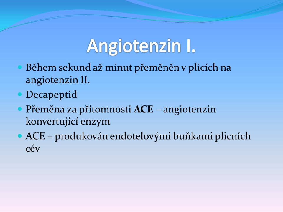 Angiotenzin I. Během sekund až minut přeměněn v plicích na angiotenzin II. Decapeptid. Přeměna za přítomnosti ACE – angiotenzin konvertující enzym.