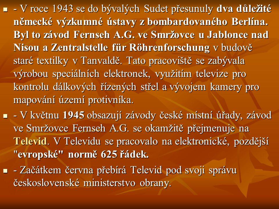 - V roce 1943 se do bývalých Sudet přesunuly dva důležité německé výzkumné ústavy z bombardovaného Berlína. Byl to závod Fernseh A.G. ve Smržovce u Jablonce nad Nisou a Zentralstelle für Röhrenforschung v budově staré textilky v Tanvaldě. Tato pracoviště se zabývala výrobou speciálních elektronek, využitím televize pro kontrolu dálkových řízených střel a vývojem kamery pro mapování území protivníka.