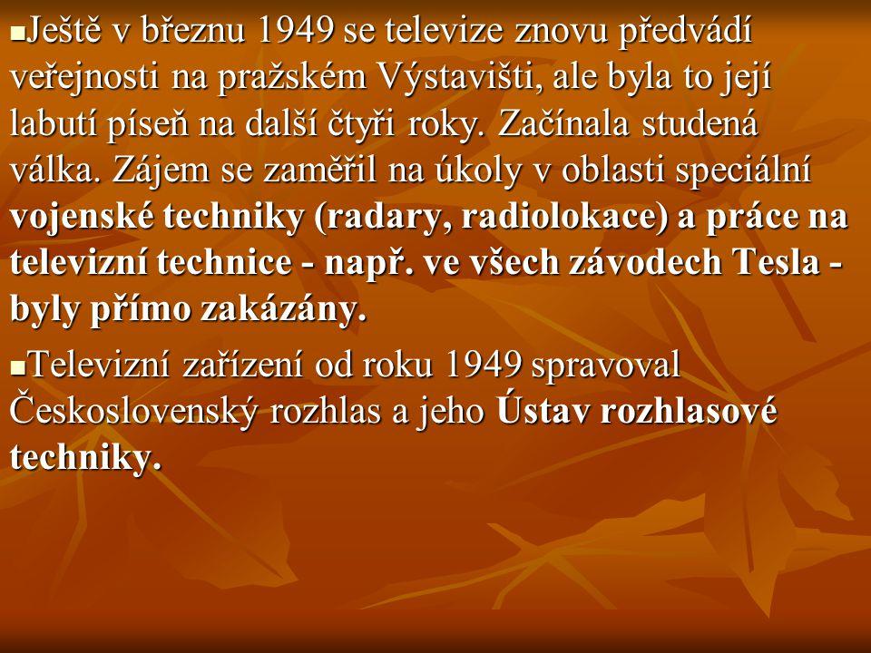 Ještě v březnu 1949 se televize znovu předvádí veřejnosti na pražském Výstavišti, ale byla to její labutí píseň na další čtyři roky. Začínala studená válka. Zájem se zaměřil na úkoly v oblasti speciální vojenské techniky (radary, radiolokace) a práce na televizní technice - např. ve všech závodech Tesla - byly přímo zakázány.