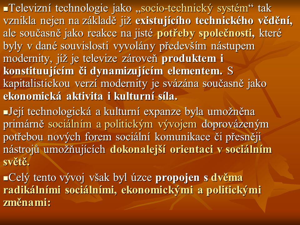 """Televizní technologie jako """"socio-technický systém tak vznikla nejen na základě již existujícího technického vědění, ale současně jako reakce na jisté potřeby společnosti, které byly v dané souvislosti vyvolány především nástupem modernity, jíž je televize zároveň produktem i konstituujícím či dynamizujícím elementem. S kapitalistickou verzí modernity je svázána současně jako ekonomická aktivita i kulturní síla."""
