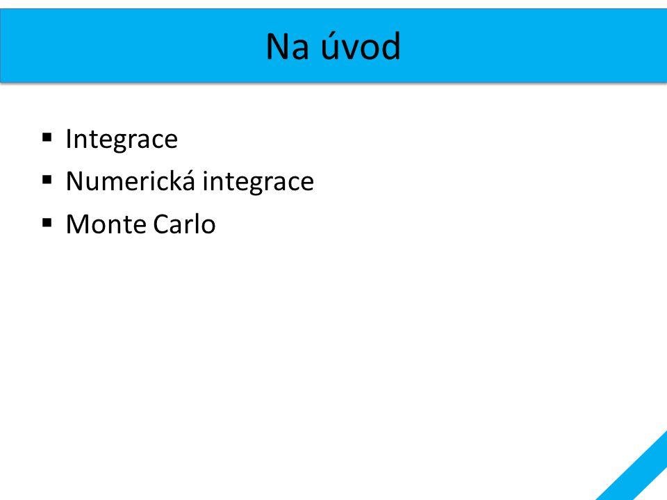 Na úvod Integrace Numerická integrace Monte Carlo
