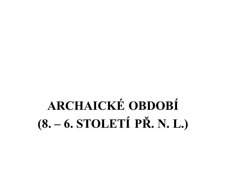 ARCHAICKÉ OBDOBÍ (8. – 6. STOLETÍ PŘ. N. L.)