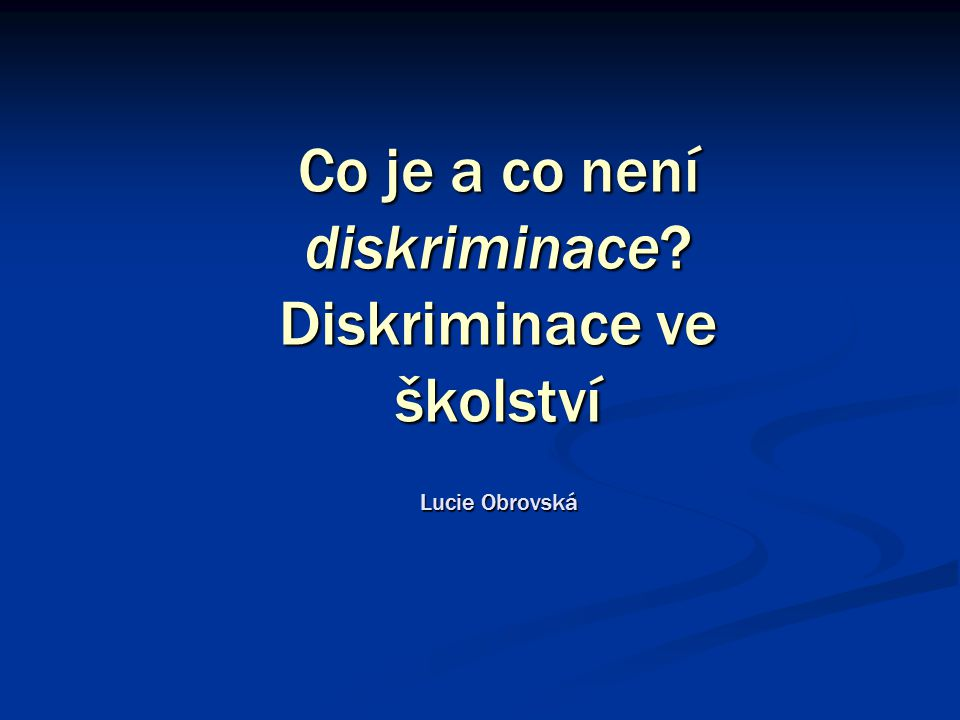 Co je a co není diskriminace Diskriminace ve školství Lucie Obrovská