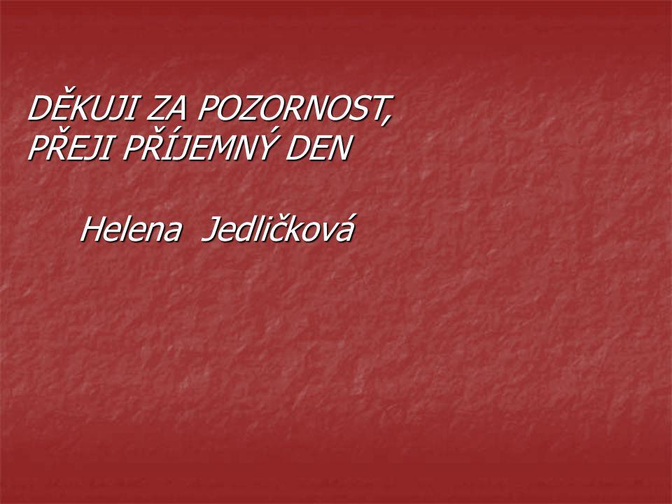 DĚKUJI ZA POZORNOST, PŘEJI PŘÍJEMNÝ DEN Helena Jedličková