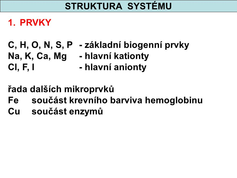 STRUKTURA SYSTÉMU PRVKY. C, H, O, N, S, P - základní biogenní prvky. Na, K, Ca, Mg - hlavní kationty.