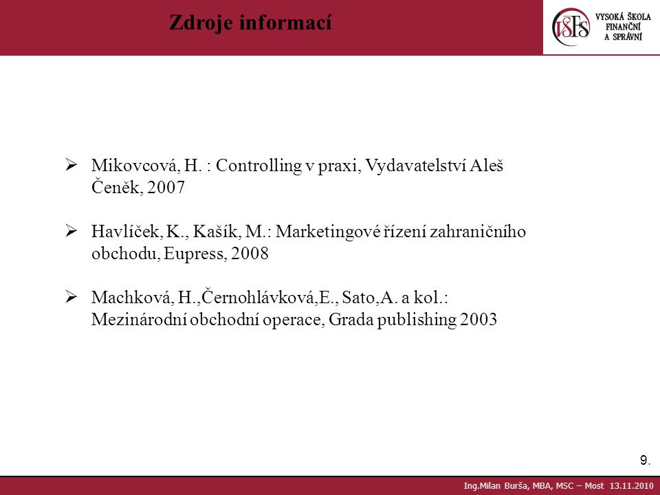 Zdroje informací Mikovcová, H. : Controlling v praxi, Vydavatelství Aleš. Čeněk, 2007. Havlíček, K., Kašík, M.: Marketingové řízení zahraničního.