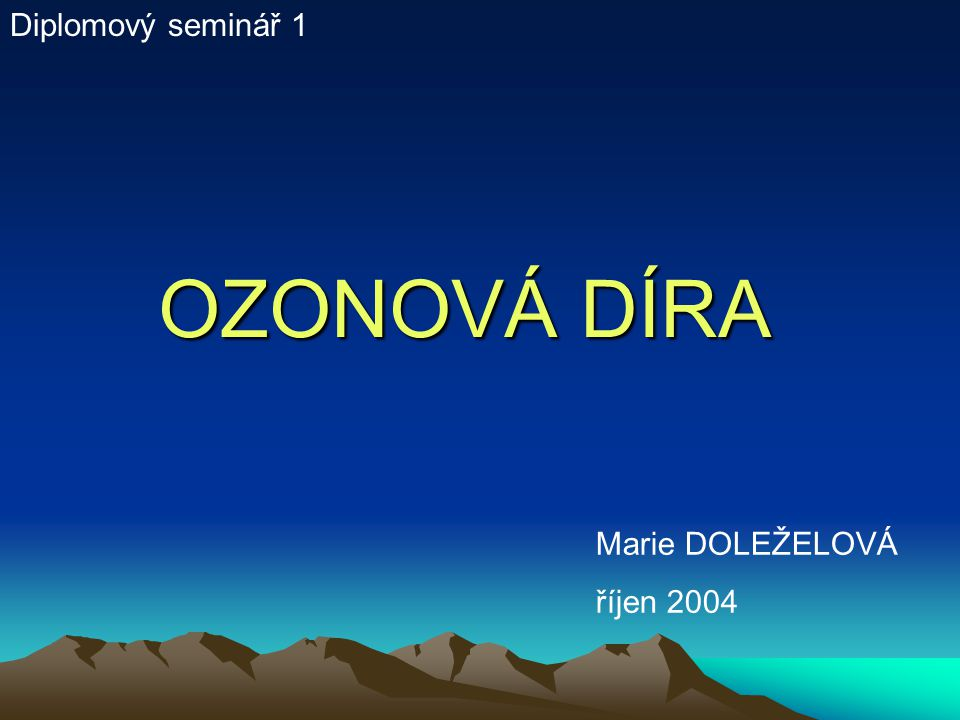 Diplomový seminář 1 OZONOVÁ DÍRA Marie DOLEŽELOVÁ říjen 2004