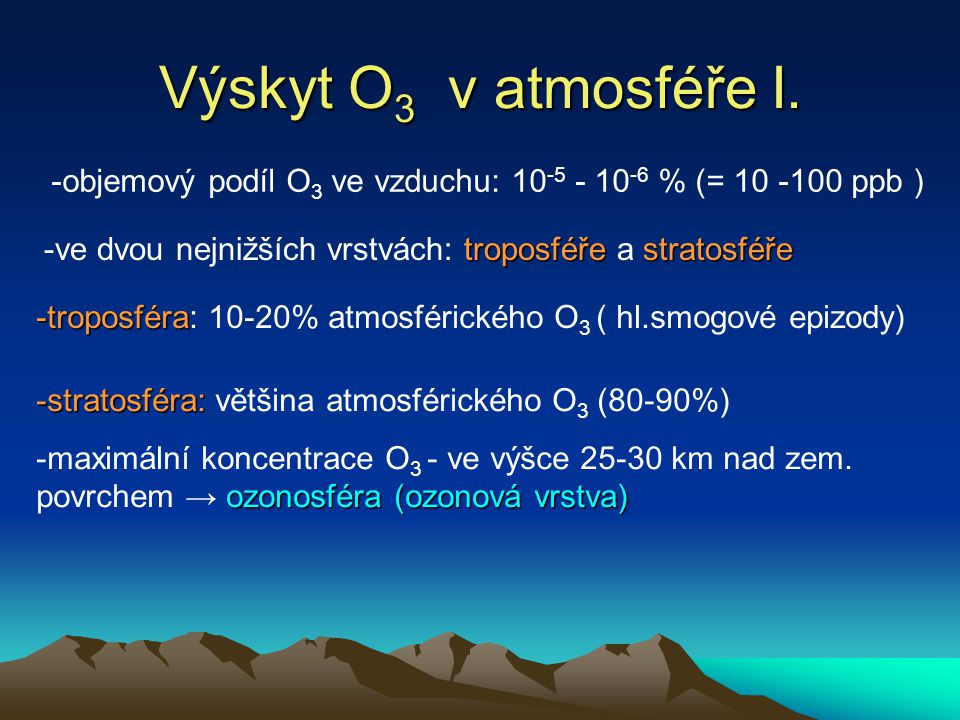 Výskyt O3 v atmosféře I. -objemový podíl O3 ve vzduchu: 10-5 - 10-6 % (= 10 -100 ppb ) -ve dvou nejnižších vrstvách: troposféře a stratosféře.
