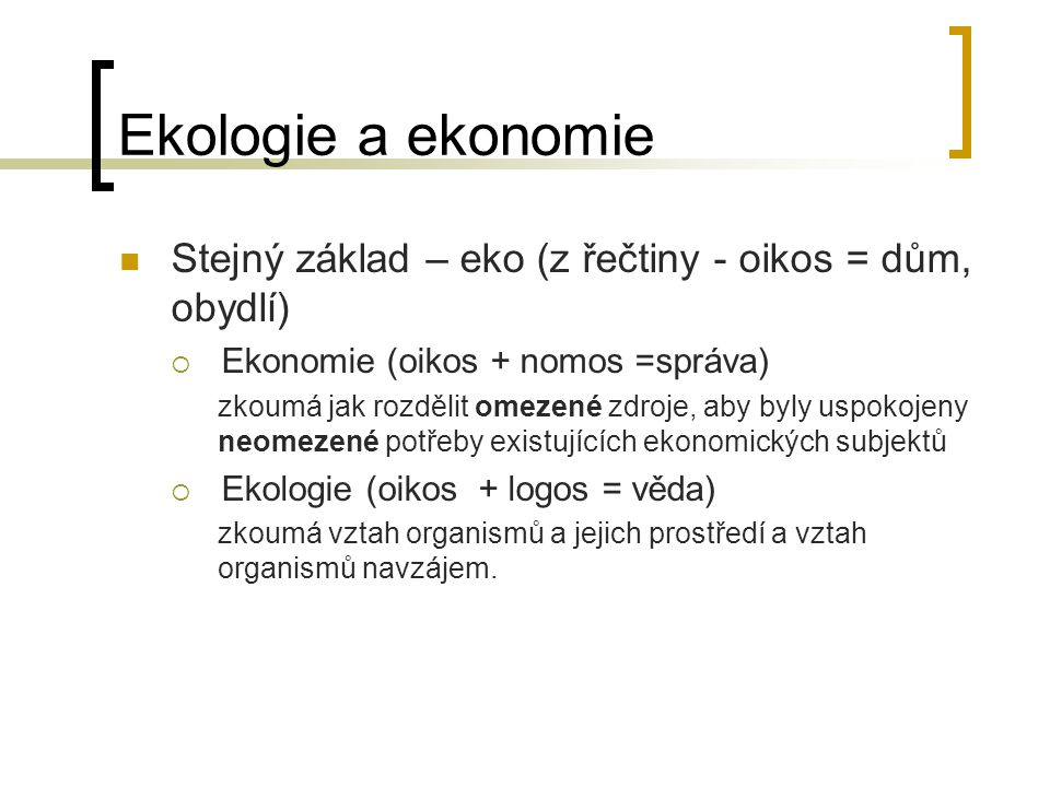 Ekologie a ekonomie Stejný základ – eko (z řečtiny - oikos = dům, obydlí) Ekonomie (oikos + nomos =správa)
