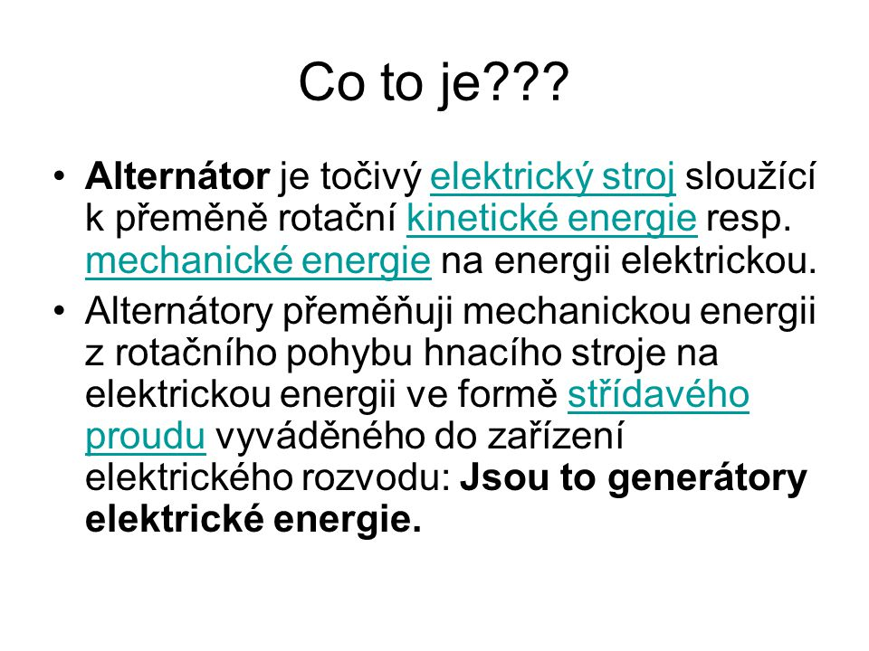 Co to je Alternátor je točivý elektrický stroj sloužící k přeměně rotační kinetické energie resp. mechanické energie na energii elektrickou.