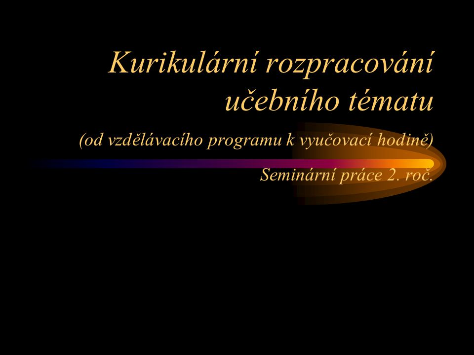 Kurikulární rozpracování učebního tématu (od vzdělávacího programu k vyučovací hodině) Seminární práce 2.