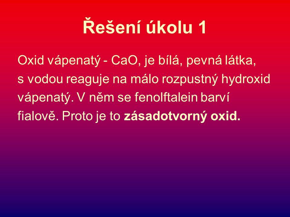 Řešení úkolu 1 Oxid vápenatý - CaO, je bílá, pevná látka,