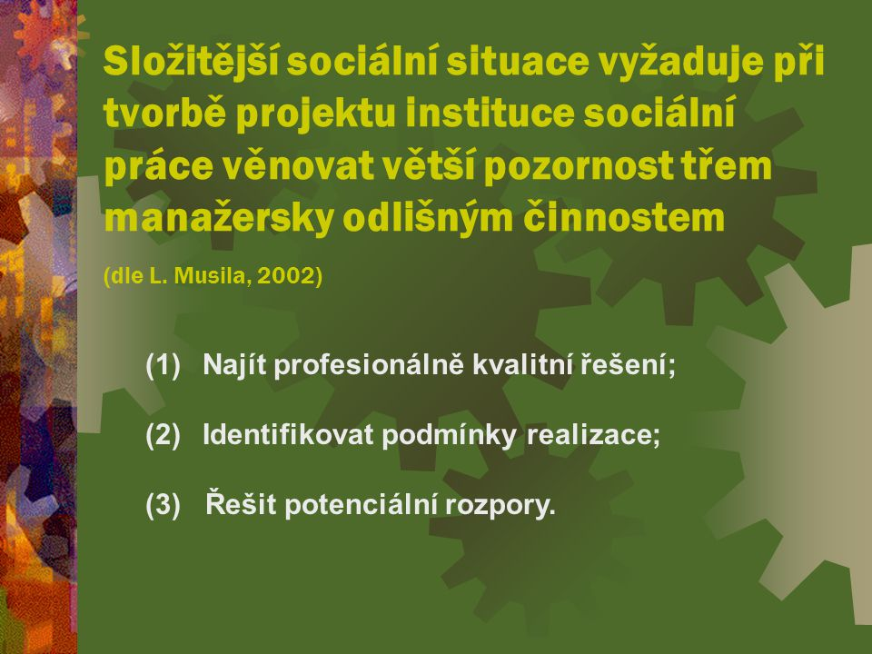 Složitější sociální situace vyžaduje při tvorbě projektu instituce sociální práce věnovat větší pozornost třem manažersky odlišným činnostem (dle L. Musila, 2002)