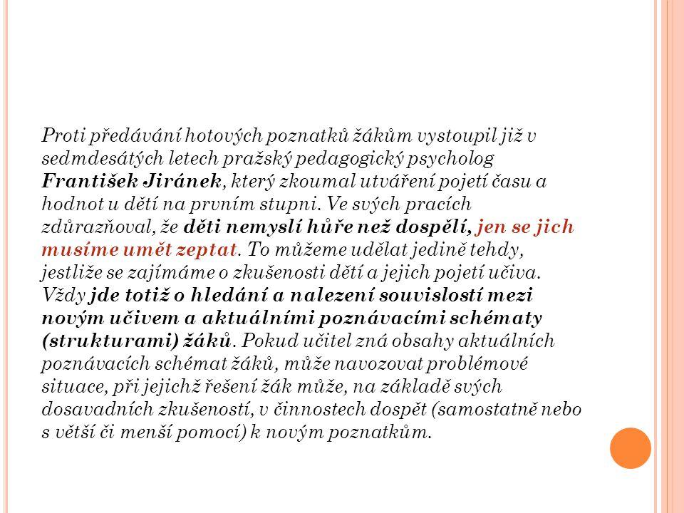 Proti předávání hotových poznatků žákům vystoupil již v sedmdesátých letech pražský pedagogický psycholog František Jiránek, který zkoumal utváření pojetí času a hodnot u dětí na prvním stupni.