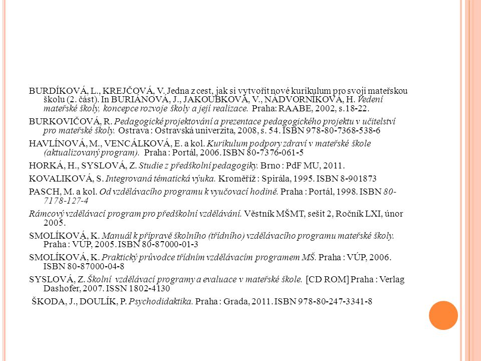 BURDÍKOVÁ, L., KREJČOVÁ, V. Jedna z cest, jak si vytvořit nové kurikulum pro svoji mateřskou školu (2. část). In BURIÁNOVÁ, J., JAKOUBKOVÁ, V., NÁDVORNÍKOVÁ, H. Vedení mateřské školy, koncepce rozvoje školy a její realizace. Praha: RAABE, 2002, s.18-22.