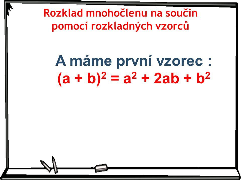 A máme první vzorec : (a + b)2 = a2 + 2ab + b2
