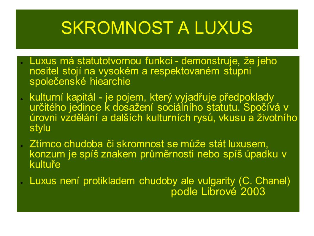 SKROMNOST A LUXUS Luxus má statutotvornou funkci - demonstruje, že jeho nositel stojí na vysokém a respektovaném stupni společenské hiearchie.