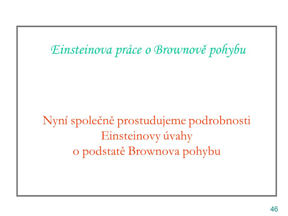 Einsteinova práce o Brownově pohybu Nyní společně prostudujeme podrobnosti Einsteinovy úvahy o podstatě Brownova pohybu