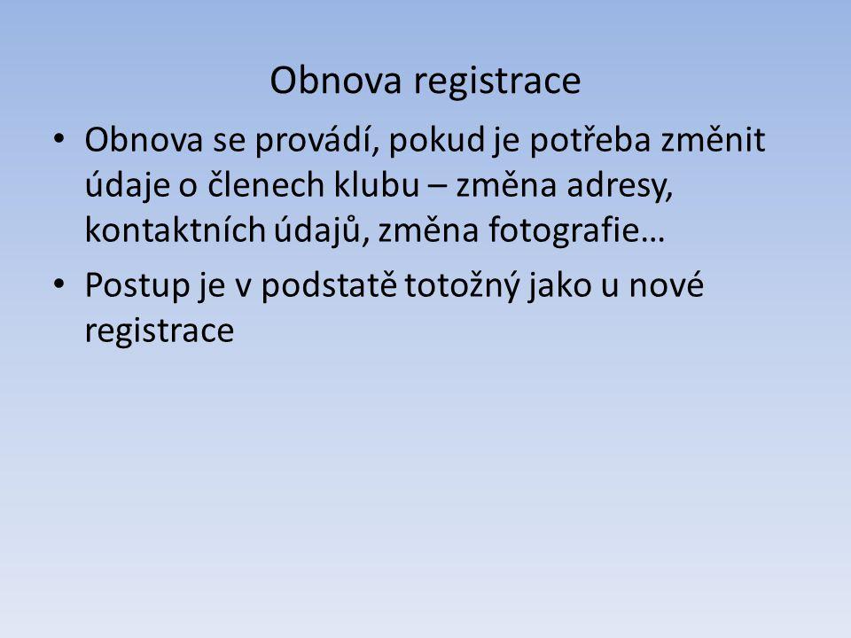 Obnova registrace Obnova se provádí, pokud je potřeba změnit údaje o členech klubu – změna adresy, kontaktních údajů, změna fotografie…