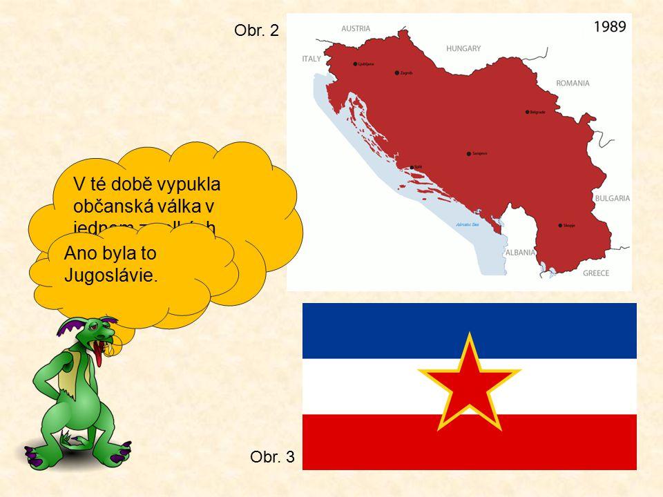 Obr. 2 V té době vypukla občanská válka v jednom z velkých států té doby. Víš jak se jmenoval Ano byla to Jugoslávie.
