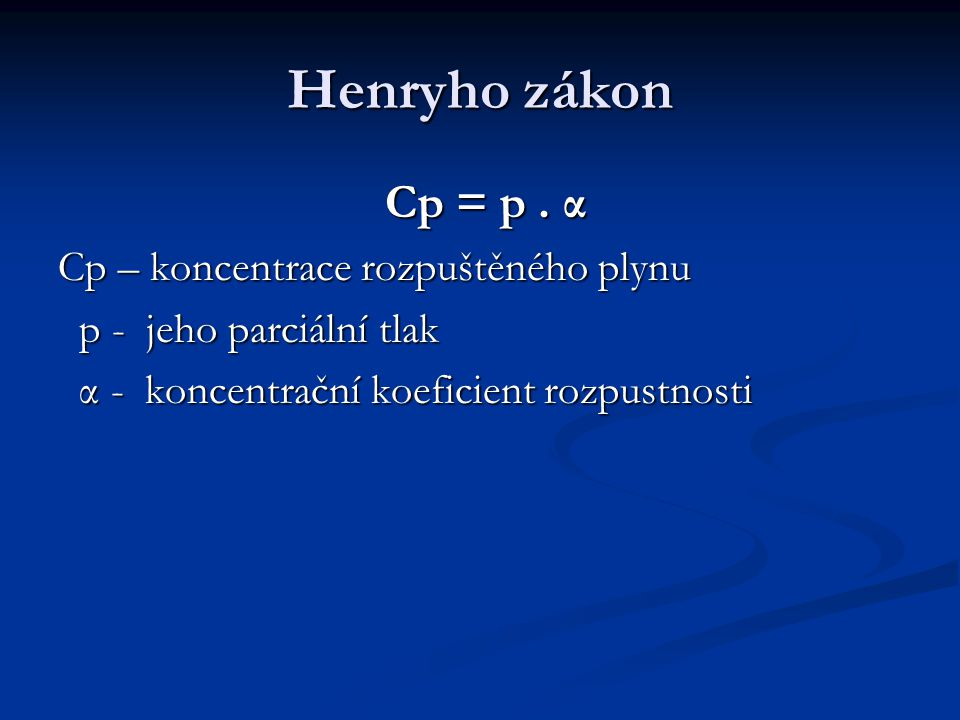 Henryho zákon Cp = p . α Cp – koncentrace rozpuštěného plynu