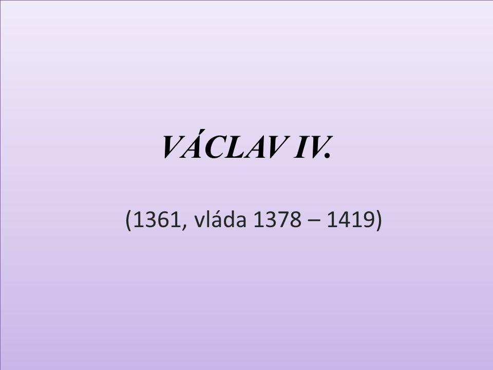 VÁCLAV IV. (1361, vláda 1378 – 1419)