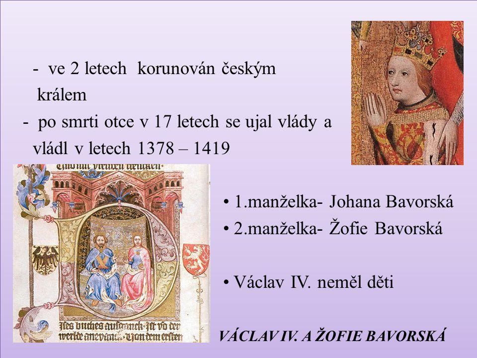 - ve 2 letech korunován českým králem - po smrti otce v 17 letech se ujal vlády a vládl v letech 1378 – 1419 • 1.manželka- Johana Bavorská • 2.manželka- Žofie Bavorská • Václav IV.