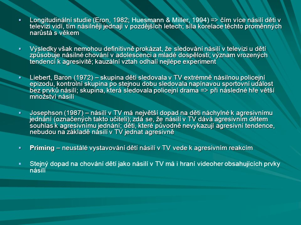 Longitudinální studie (Eron, 1982; Huesmann & Miller, 1994) => čím více násilí děti v televizi vidí, tím násilněji jednají v pozdějších letech; síla korelace těchto proměnných narůstá s věkem