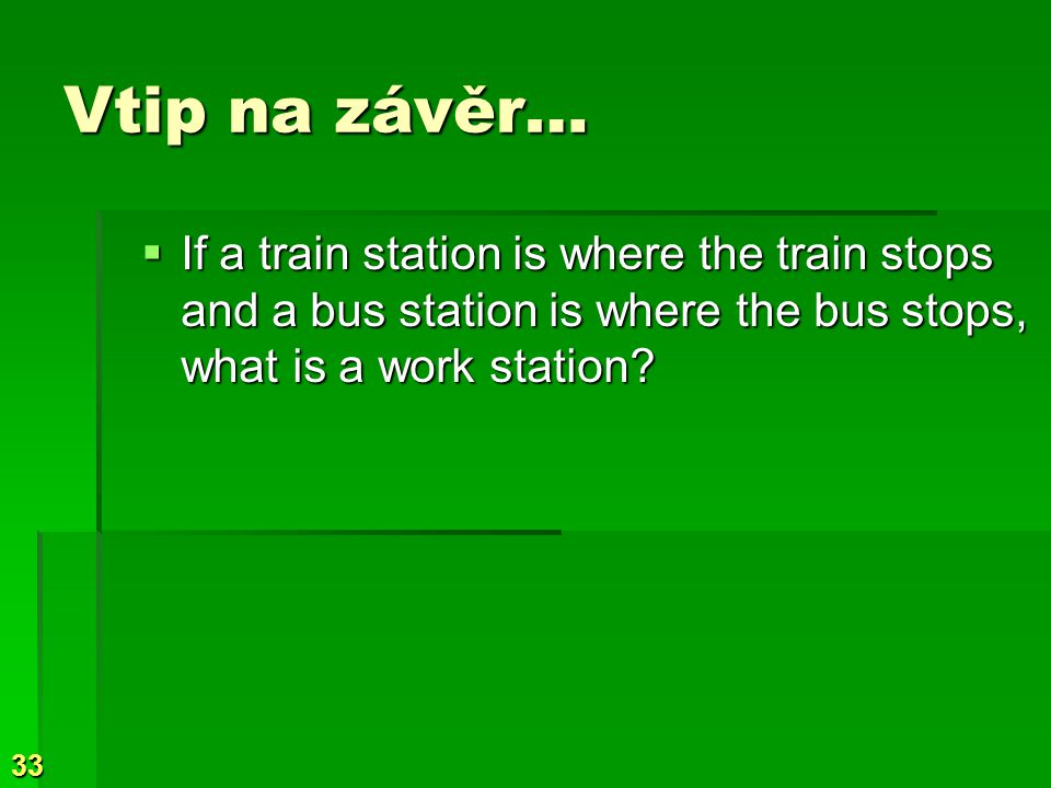 Vtip na závěr… If a train station is where the train stops and a bus station is where the bus stops, what is a work station