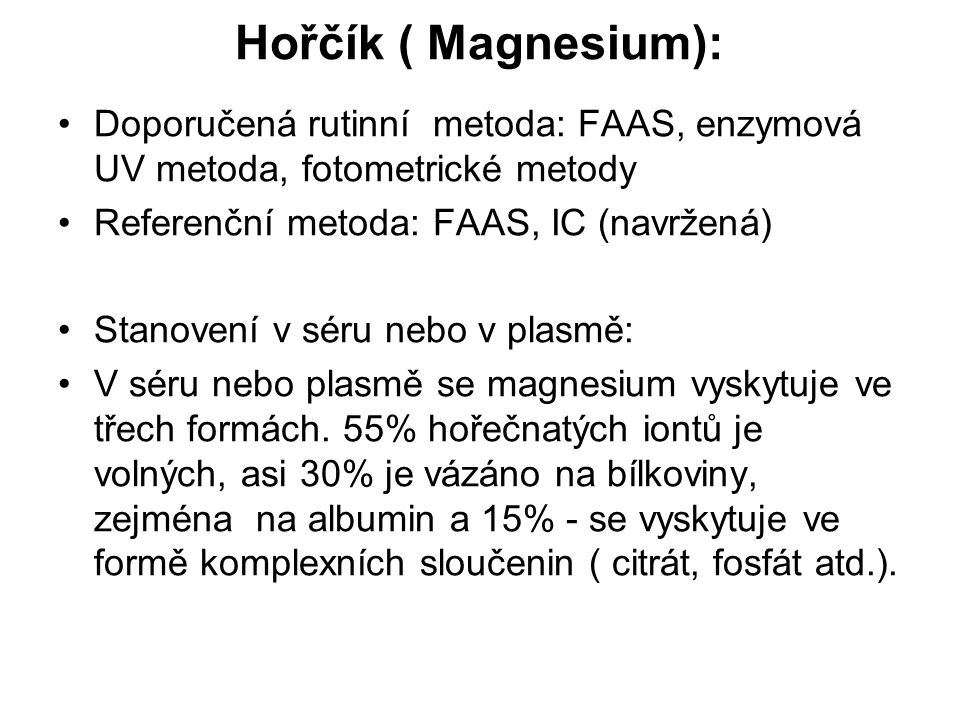 Hořčík ( Magnesium): Doporučená rutinní metoda: FAAS, enzymová UV metoda, fotometrické metody. Referenční metoda: FAAS, IC (navržená)